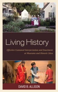 Living History : Effective Costumed Interpretation and Enactment at Museums and Historic Sites, Paperback / softback Book
