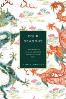 Four Seasons : A Ming Emperor and His Grand Secretaries in Sixteenth-Century China, Hardback Book