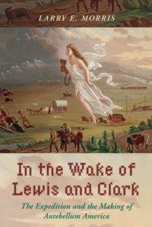 In the Wake of Lewis and Clark : The Expedition and the Making of Antebellum America, Hardback Book