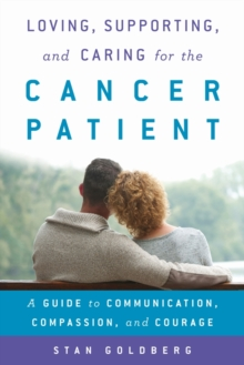 Loving, Supporting, and Caring for the Cancer Patient : A Guide to Communication, Compassion, and Courage, Hardback Book