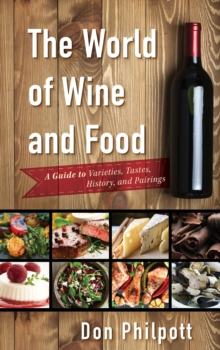 The World of Wine and Food : A Guide to Varieties, Tastes, History, and Pairings, Hardback Book
