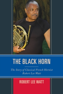 The Black Horn : The Story of Classical French Hornist Robert Lee Watt, Paperback / softback Book