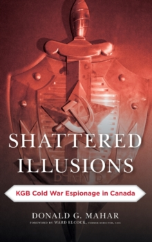 Shattered Illusions : KGB Cold War Espionage in Canada, Hardback Book