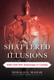 Shattered Illusions : KGB Cold War Espionage in Canada, Paperback / softback Book