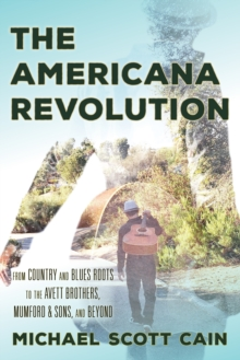 The Americana Revolution : From Country and Blues Roots to the Avett Brothers, Mumford & Sons, and Beyond, Hardback Book
