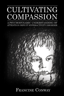 Cultivating Compassion : A Psychodynamic Understanding of Attention Deficit Hyperactivity Disorder, Hardback Book