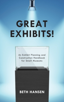 Great Exhibits! : An Exhibit Planning and Construction Handbook for Small Museums, Hardback Book