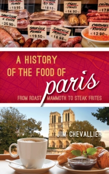 A History of the Food of Paris : From Roast Mammoth to Steak Frites, Hardback Book