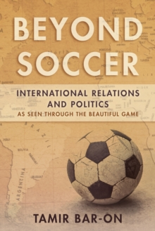 Beyond Soccer : International Relations and Politics as Seen through the Beautiful Game, Paperback / softback Book