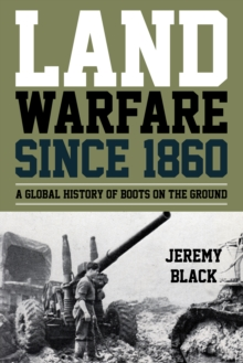 Land Warfare since 1860 : A Global History of Boots on the Ground, Hardback Book