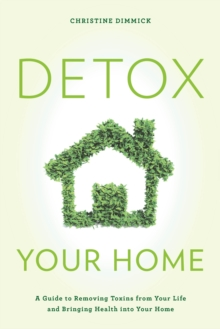 Detox Your Home : A Guide to Removing Toxins from Your Life and Bringing Health into Your Home, Hardback Book