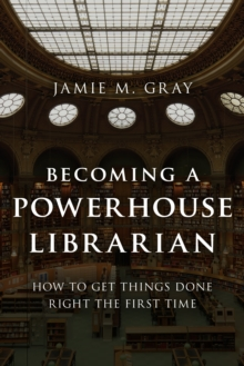 Becoming a Powerhouse Librarian : How to Get Things Done Right the First Time, Paperback / softback Book