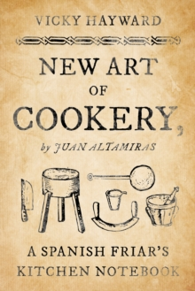 New Art of Cookery : A Spanish Friar's Kitchen Notebook by Juan Altamiras, Hardback Book