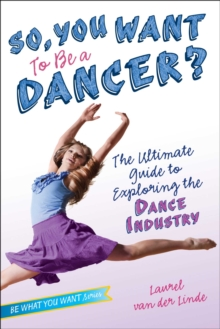 So, You Want to Be a Dancer? : The Ultimate Guide to Exploring the Dance Industry, EPUB eBook