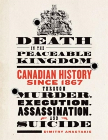 Death in the Peaceable Kingdom : Canadian History since 1867 through Murder, Execution, Assassination, and Suicide, Paperback / softback Book