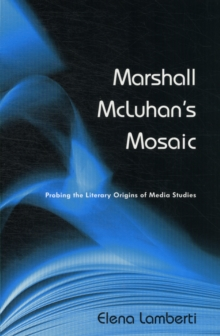Marshall McLuhan's Mosaic : Probing the Literary Origins of Media Studies, Paperback / softback Book