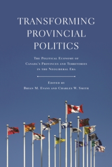 Transforming Provincial Politics : The Political Economy of Canada's Provinces and Territories in the Neoliberal Era, Paperback / softback Book