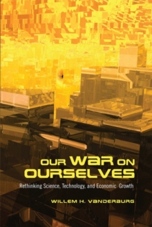 Our War on Ourselves : Rethinking Science, Technology, and Economic Growth, Paperback Book