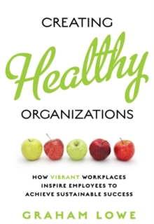 Creating Healthy Organizations : How Vibrant Workplaces Inspire Employees to Achieve Sustainable Success, Paperback / softback Book