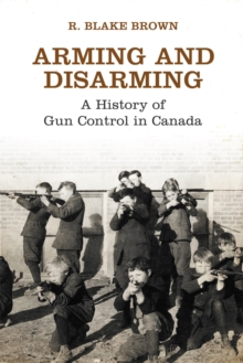 Arming and Disarming : A History of Gun Control in Canada, Paperback / softback Book
