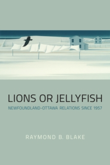 Lions or Jellyfish : Newfoundland-Ottawa Relations Since 1957, Paperback Book