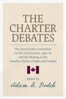 The Charter Debates : The Special Joint Committee on the Constitution, 1980-81 and the Making of the Canadian Charter of Rights and Freedoms, Paperback Book