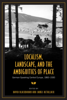 Localism, Landscape, and the Ambiguities of Place : German-Speaking Central Europe, 1860-1930, Paperback / softback Book