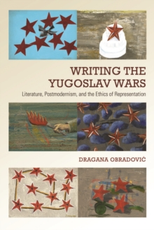 Writing the Yugoslav Wars : Literature, Postmodernism, and the Ethics of Representation, Hardback Book
