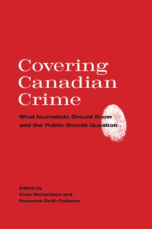 Covering Canadian Crime : What Journalists Should Know and the Public Should Question, Hardback Book