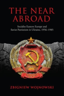 The Near Abroad : Socialist Eastern Europe and Soviet Patriotism in Ukraine, 1956-1985, Hardback Book