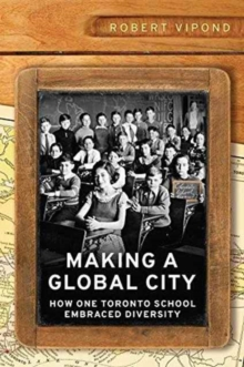 Making a Global City : How One Toronto School Embraced Diversity, Hardback Book
