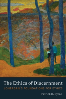 The Ethics of Discernment : Lonergan's Foundations for Ethics, Hardback Book