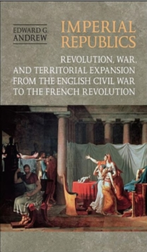 Imperial Republics : Revolution, War and Territorial Expansion from the English Civil War to the French Revolution, Hardback Book
