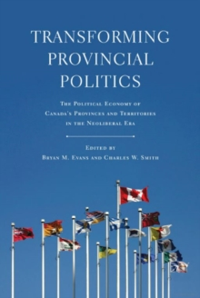 Transforming Provincial Politics : The Political Economy of Canada's Provinces and Territories in the Neoliberal Era, Hardback Book