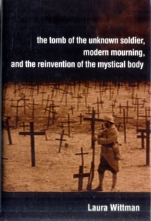 The Tomb of the Unknown Soldier, Modern Mourning, and the Reinvention of the Mystical Body, Hardback Book