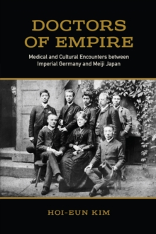Doctors of Empire : Medical and Cultural Encounters Between Imperial Germany and Meiji Japan, Hardback Book
