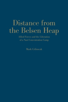Distance from the Belsen Heap : Allied Forces and the Liberation of a Nazi Concentration Camp, Hardback Book
