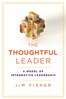 The Thoughtful Leader : A Model of Integrative Leadership, Hardback Book