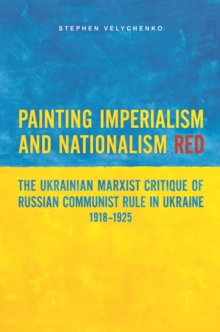 Painting Imperialism and Nationalism Red : The Ukrainian Marxist Critique of Russian Communist Rule in Ukraine, 1918-1925, Hardback Book