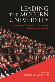 Leading the Modern University : York University's Presidents on Continuity and Change, 1974-2014, Hardback Book