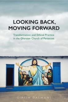 Looking Back, Moving Forward : Transformation and Ethical Practice in the Ghanaian Church of Pentecost, Hardback Book