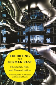 Exhibiting the German Past : Museums, Film, and Musealization, Hardback Book