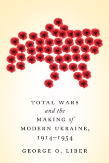 Total Wars and the Making of Modern Ukraine, 1914-1954, Hardback Book
