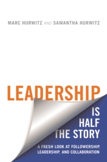 Leadership is Half the Story : A Fresh Look at Followership, Leadership, and Collaboration, Hardback Book