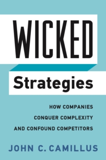 Wicked Strategies : How Companies Conquer Complexity and Confound Competitors, Hardback Book