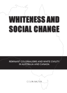 Whiteness and Social Change : Remnant Colonialisms and White Civility in Australia and Canada, PDF eBook