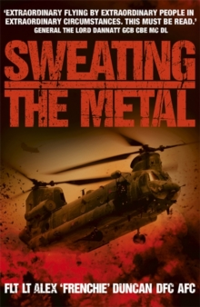 Sweating the Metal : Flying under Fire. A Chinook Pilot's Blistering Account of Life, Death and Dust in Afghanistan, Paperback Book