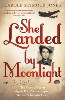 She Landed By Moonlight : The Story of Secret Agent Pearl Witherington: The Real Charlotte Gray, Hardback Book