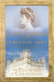 Lady Almina and the Real Downton Abbey : The Lost Legacy of Highclere Castle, Paperback Book
