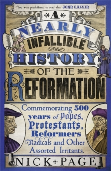 A Nearly Infallible History of the Reformation : Commemorating 500 years of Popes, Protestants, Reformers, Radicals and Other Assorted Irritants, Hardback Book